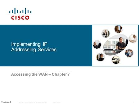 © 2006 Cisco Systems, Inc. All rights reserved.Cisco Public 1 Version 4.0 Implementing IP Addressing Services Accessing the WAN – Chapter 7.