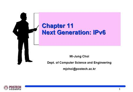 1 Chapter 11 Next Generation: IPv6 Chapter 11 Next Generation: IPv6 Mi-Jung Choi Dept. of Computer Science and Engineering
