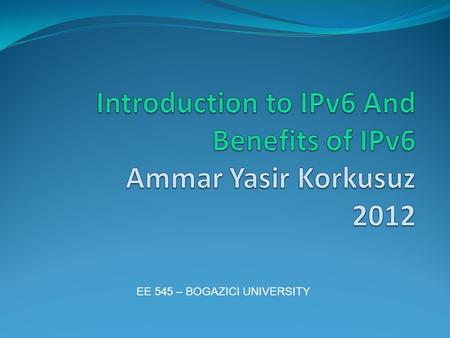 EE 545 – BOGAZICI UNIVERSITY. Agenda Introduction to IP What happened IPv5 Disadvantages of IPv4 IPv6 Overview Benefits of IPv6 over IPv4 Questions -