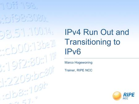 IPv4 Run Out and Transitioning to IPv6 Marco Hogewoning Trainer, RIPE NCC.