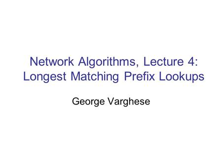 Network Algorithms, Lecture 4: Longest Matching Prefix Lookups George Varghese.