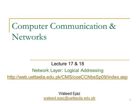 1 Computer Communication & Networks Lecture 17 & 18 Network Layer: Logical Addressing  Waleed Ejaz.