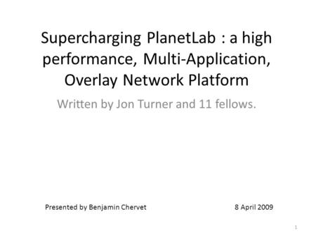 Supercharging PlanetLab : a high performance, Multi-Application, Overlay Network Platform Written by Jon Turner and 11 fellows. Presented by Benjamin Chervet.
