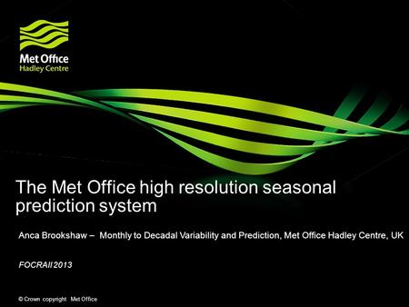 © Crown copyright Met Office The Met Office high resolution seasonal prediction system Anca Brookshaw – Monthly to Decadal Variability and Prediction,