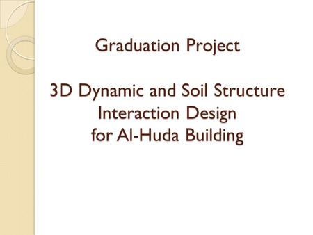 Graduation Project 3D Dynamic and Soil Structure Interaction Design for Al-Huda Building.
