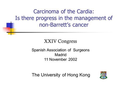 Carcinoma of the Cardia: Is there progress in the management of non-Barrett's cancer Spanish Association of Surgeons Madrid 11 November 2002 The University.