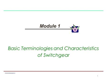 1 CNS/GSS/2008/M1 1 Module 1 Basic Terminologies and Characteristics of Switchgear.