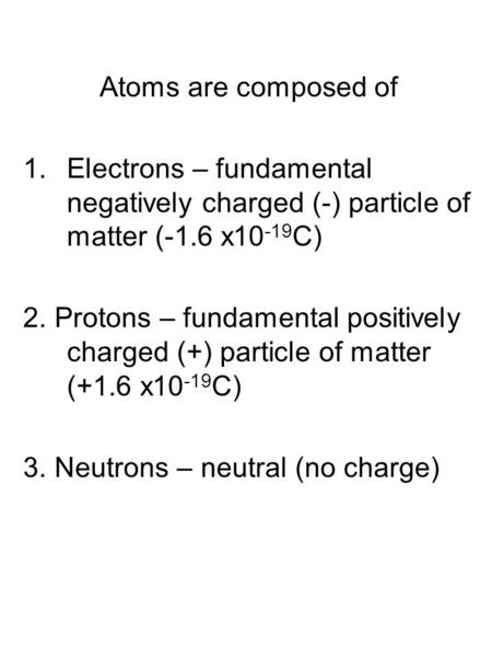 Atoms are composed of Electrons – fundamental negatively charged (-) particle of matter (-1.6 x10-19C) 2. Protons – fundamental positively charged (+)