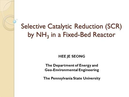 Selective Catalytic Reduction (SCR) by NH 3 in a Fixed-Bed Reactor HEE JE SEONG The Department of Energy and Geo-Environmental Engineering The Pennsylvania.