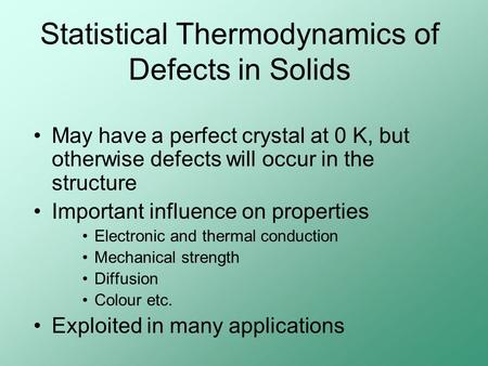 Statistical Thermodynamics of Defects in Solids May have a perfect crystal at 0 K, but otherwise defects will occur in the structure Important influence.