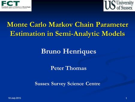 18 July 2015 1 Monte Carlo Markov Chain Parameter Estimation in Semi-Analytic Models Bruno Henriques Peter Thomas Sussex Survey Science Centre.