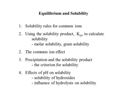 Equilibrium and Solubility 1.Solubility rules for common ions 2.Using the solubility product, K sp, to calculate solubility - molar solubility, gram solubility.