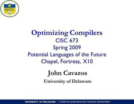 U NIVERSITY OF D ELAWARE C OMPUTER & I NFORMATION S CIENCES D EPARTMENT Optimizing Compilers CISC 673 Spring 2009 Potential Languages of the Future Chapel,