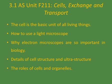 3.1 AS Unit F211: Cells, Exchange and Transport The cell is the basic unit of all living things. How to use a light microscope Why electron microscopes.