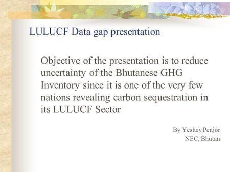 LULUCF Data gap presentation Objective of the presentation is to reduce uncertainty of the Bhutanese GHG Inventory since it is one of the very few nations.