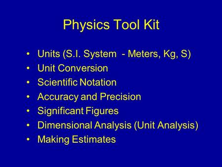 Physics Tool Kit Units (S.I. System - Meters, Kg, S) Unit Conversion Scientific Notation Accuracy and Precision Significant Figures Dimensional Analysis.