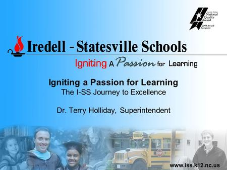Www.iss.k12.nc.us Igniting a Passion for Learning The I-SS Journey to Excellence Dr. Terry Holliday, Superintendent.