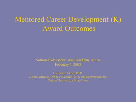 Mentored Career Development (K) Award Outcomes National Advisory Council on Drug Abuse February 6, 2008 Lucinda L. Miner, Ph.D. Deputy Director, Office.