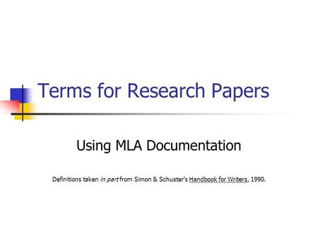 Terms for Research Papers Using MLA Documentation Definitions taken in part from Simon & Schuster's Handbook for Writers, 1990.