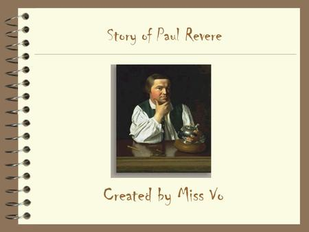 Story of Paul Revere Created by Miss Vo. Early Life 4 Born in Boston's North End in December, 1734 4 Primary vocations: –Silver/goldsmith –Copperplate.