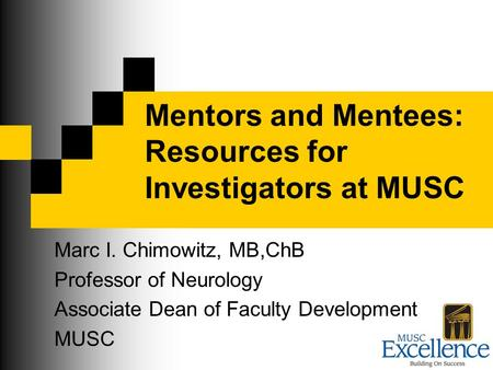 Mentors and Mentees: Resources for Investigators at MUSC Marc I. Chimowitz, MB,ChB Professor of Neurology Associate Dean of Faculty Development MUSC.