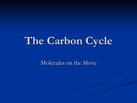 The Carbon Cycle Molecules on the Move. The Carbon Atom All living organisms are based on the carbon atom. All living organisms are based on the carbon.
