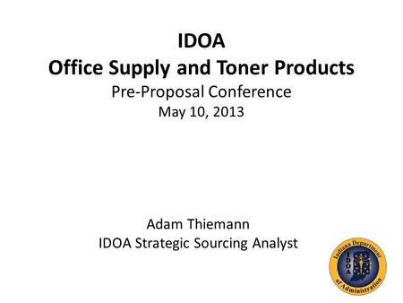 IDOA Office Supply and Toner Products Pre-Proposal Conference May 10, 2013 Adam Thiemann IDOA Strategic Sourcing Analyst.