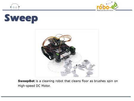 SweepBot is a cleaning robot that cleans floor as brushes spin on High-speed DC Motor. Sweep.