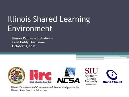 Illinois Shared Learning Environment Illinois Pathways Initiative – Lead Entity Discussion October 11, 2012 Illinois Department of Commerce and Economic.
