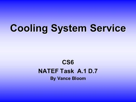 Cooling System Service CS6 NATEF Task A.1 D.7 By Vance Bloom.