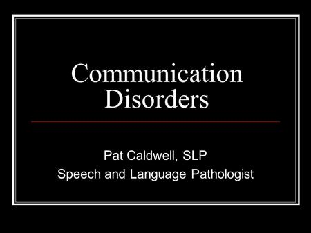 Communication Disorders Pat Caldwell, SLP Speech and Language Pathologist.