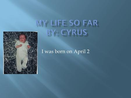 I was born on April 2 MMy name is Cyrus. Me and Dalton are life long friends and always get along and we won't quit being friends. Me and Dalton sometimes.