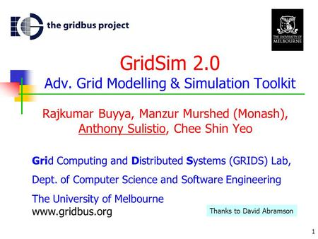 1 GridSim 2.0 Adv. Grid Modelling & Simulation Toolkit Rajkumar Buyya, Manzur Murshed (Monash), Anthony Sulistio, Chee Shin Yeo Grid Computing and Distributed.