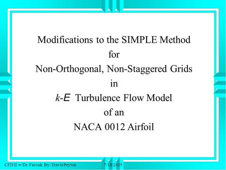 CFD II w/Dr. Farouk By: Travis Peyton7/18/2015 Modifications to the SIMPLE Method for Non-Orthogonal, Non-Staggered Grids in k- E Turbulence Flow Model.