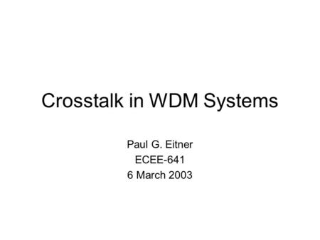 Crosstalk in WDM Systems Paul G. Eitner ECEE-641 6 March 2003.