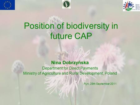 Position of biodiversity in future CAP Nina Dobrzyńska Department for Direct Payments Ministry of Agriculture and Rural Development, Poland Ryn, 29th September.