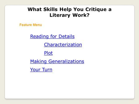 Reading for Details Characterization Plot Making Generalizations Your Turn What Skills Help You Critique a Literary Work? Feature Menu.