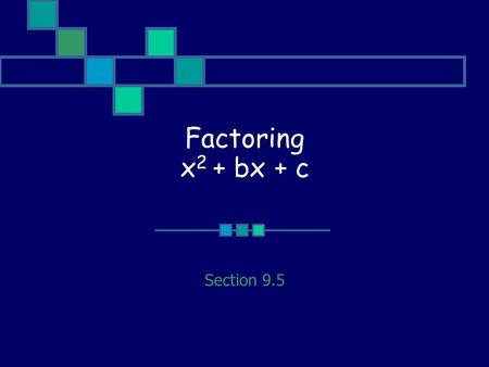 Factoring x 2 + bx + c Section 9.5. Main Idea x 2 + bx + c = (x + p)(x + q) where p + q = b and pq = c.