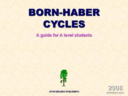 BORN-HABER CYCLES A guide for A level students KNOCKHARDY PUBLISHING 2008 SPECIFICATIONS.