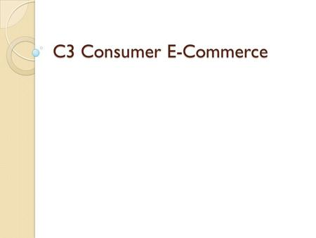 C3 Consumer E-Commerce. 3.1 – Online Shopping Effects of E-Commerce ◦ Fast Growth  In 1999, business-to-consumer e-commerce totaled over $20 Billion.
