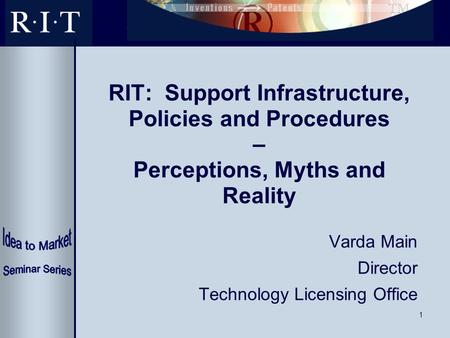 1 RIT: Support Infrastructure, Policies and Procedures – Perceptions, Myths and Reality Varda Main Director Technology Licensing Office.