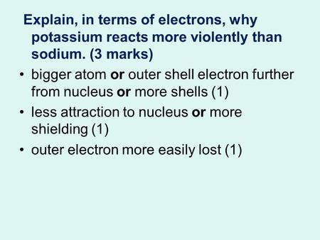 Explain, in terms of electrons, why potassium reacts more violently than sodium. (3 marks) bigger atom or outer shell electron further from nucleus or.