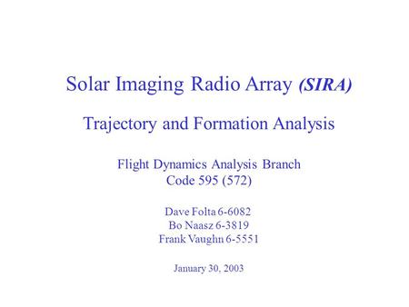 Solar Imaging Radio Array (SIRA) Trajectory and Formation Analysis Flight Dynamics Analysis Branch Code 595 (572) Dave Folta 6-6082 Bo Naasz 6-3819 Frank.