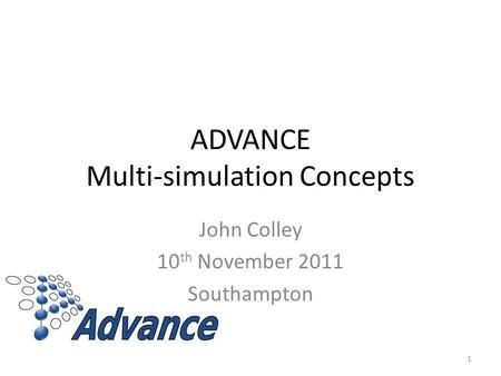 ADVANCE Multi-simulation Concepts John Colley 10 th November 2011 Southampton 1.