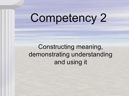 Competency 2 Constructing meaning, demonstrating understanding and using it.