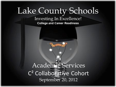 Lake County Schools Investing In Excellence! College and Career Readiness Academic Services C² Collaborative Cohort September 20, 2012.