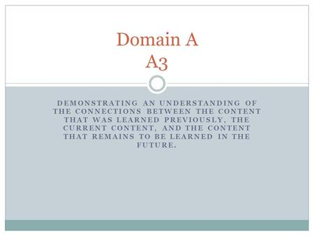Domain A A3 Demonstrating an understanding of the connections between the content that was learned previously, the current content, and the content that.