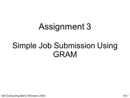 Grid Computing, Barry Wilkinson, 2004A3.1 Assignment 3 Simple Job Submission Using GRAM.
