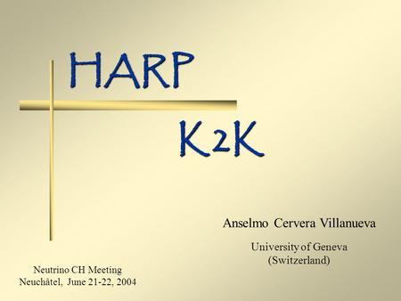 HARP Anselmo Cervera Villanueva University of Geneva (Switzerland) K2K Neutrino CH Meeting Neuchâtel, June 21-22, 2004.