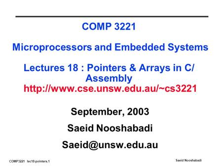 COMP3221 lec18-pointers.1 Saeid Nooshabadi COMP 3221 Microprocessors and Embedded Systems Lectures 18 : Pointers & Arrays in C/ Assembly